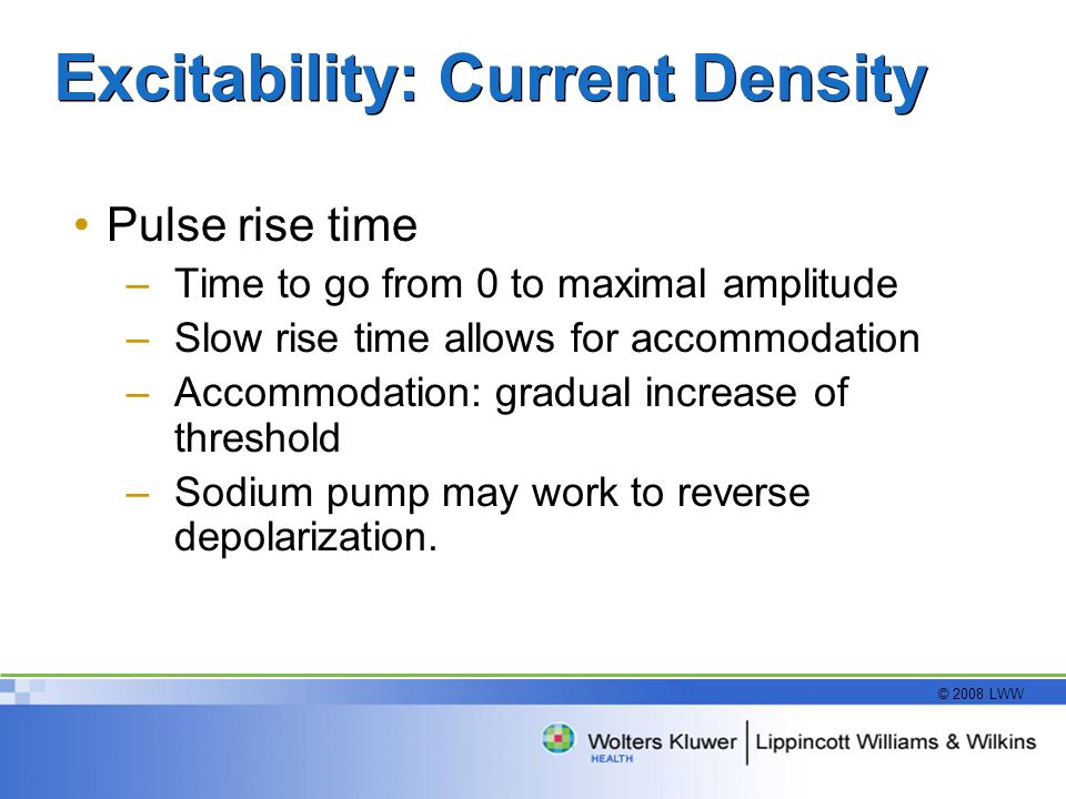 © 2008 LWW Excitability: Current Density Pulse rise time –Time to go from 0 to maximal amplitude –Slow rise time allows for accommodation –Accommodation: gradual increase of threshold –Sodium pump may work to reverse depolarization.