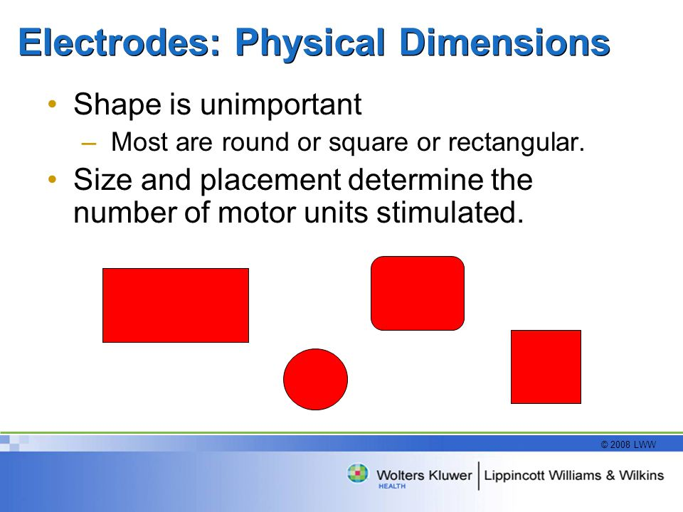 © 2008 LWW Electrodes: Physical Dimensions Shape is unimportant –Most are round or square or rectangular.