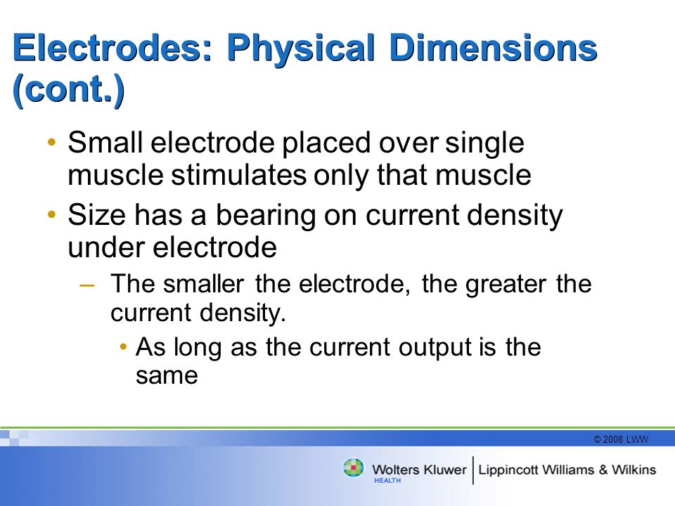 © 2008 LWW Electrodes: Physical Dimensions (cont.) Small electrode placed over single muscle stimulates only that muscle Size has a bearing on current density under electrode –The smaller the electrode, the greater the current density.