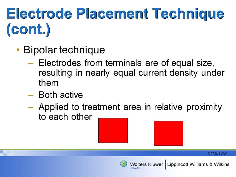 © 2008 LWW Electrode Placement Technique (cont.) Bipolar technique –Electrodes from terminals are of equal size, resulting in nearly equal current density under them –Both active –Applied to treatment area in relative proximity to each other