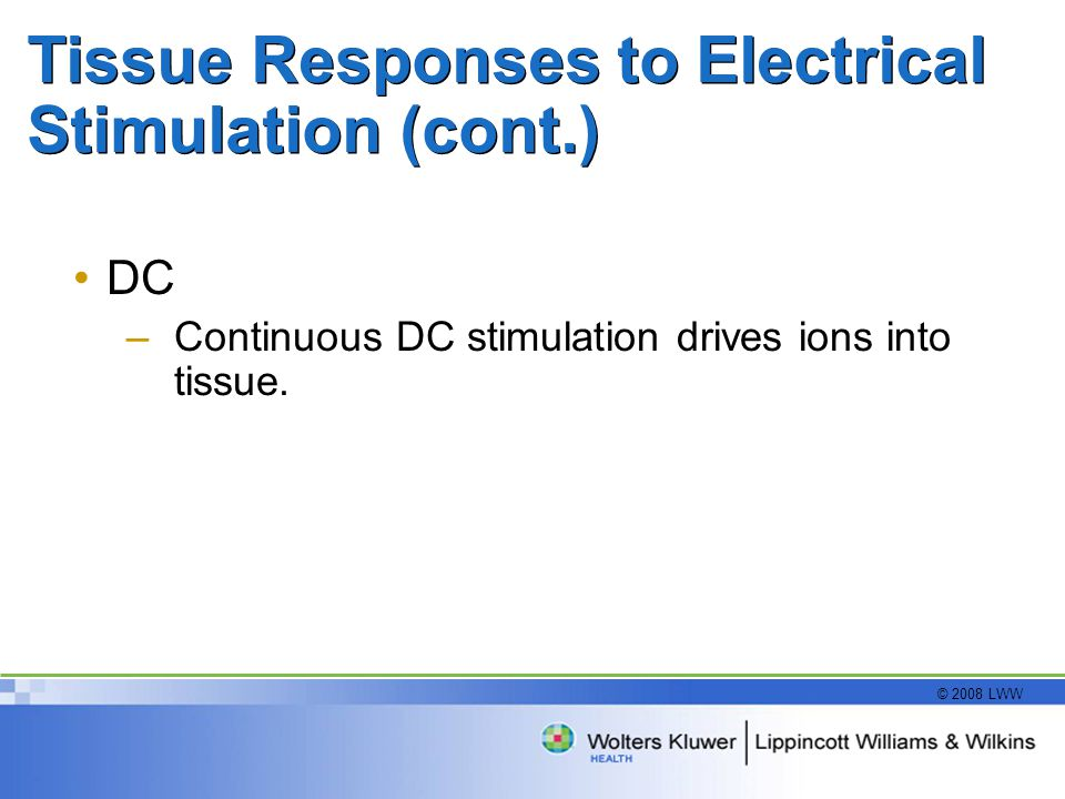 © 2008 LWW Tissue Responses to Electrical Stimulation (cont.) DC –Continuous DC stimulation drives ions into tissue.