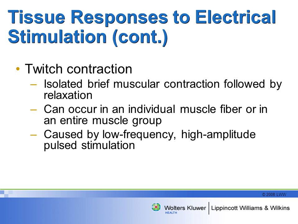 © 2008 LWW Tissue Responses to Electrical Stimulation (cont.) Twitch contraction –Isolated brief muscular contraction followed by relaxation –Can occur in an individual muscle fiber or in an entire muscle group –Caused by low-frequency, high-amplitude pulsed stimulation