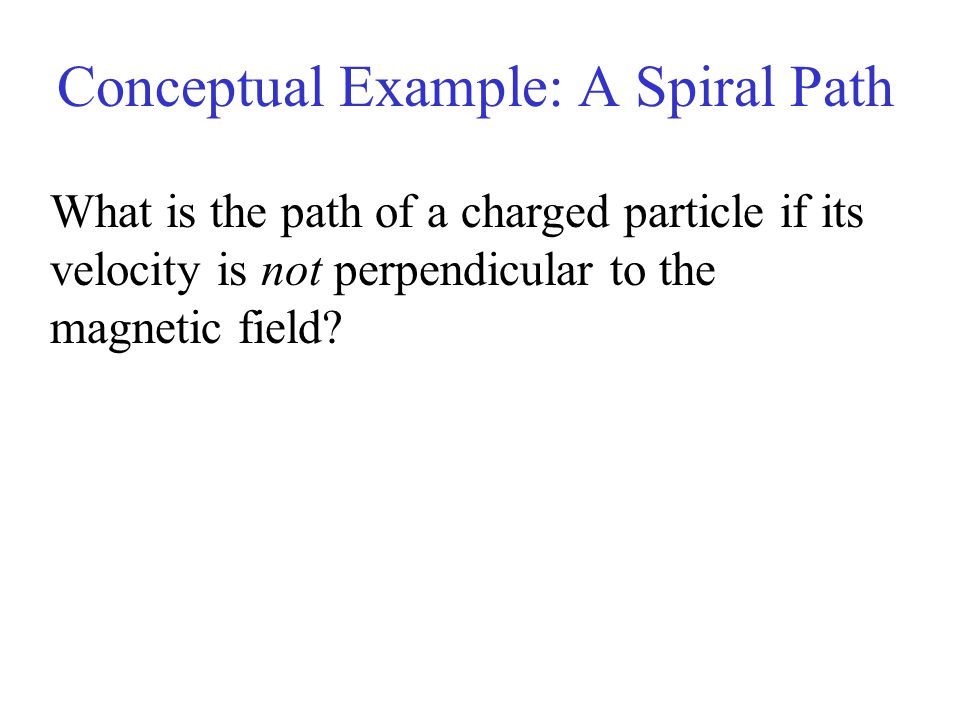 Conceptual Example: A Spiral Path What is the path of a charged particle if its velocity is not perpendicular to the magnetic field