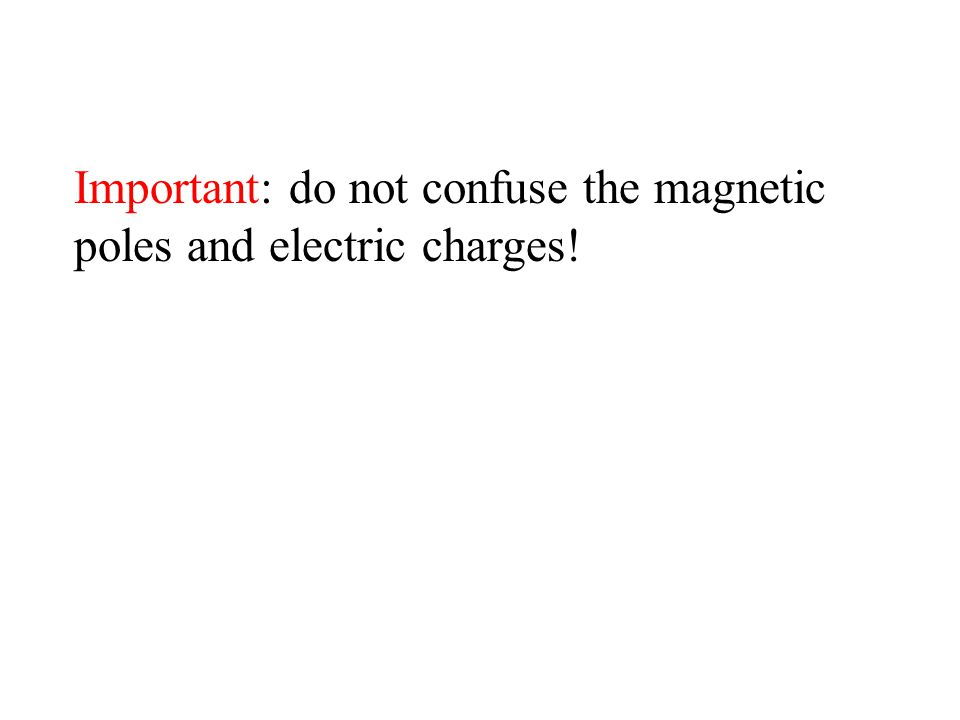Important: do not confuse the magnetic poles and electric charges!
