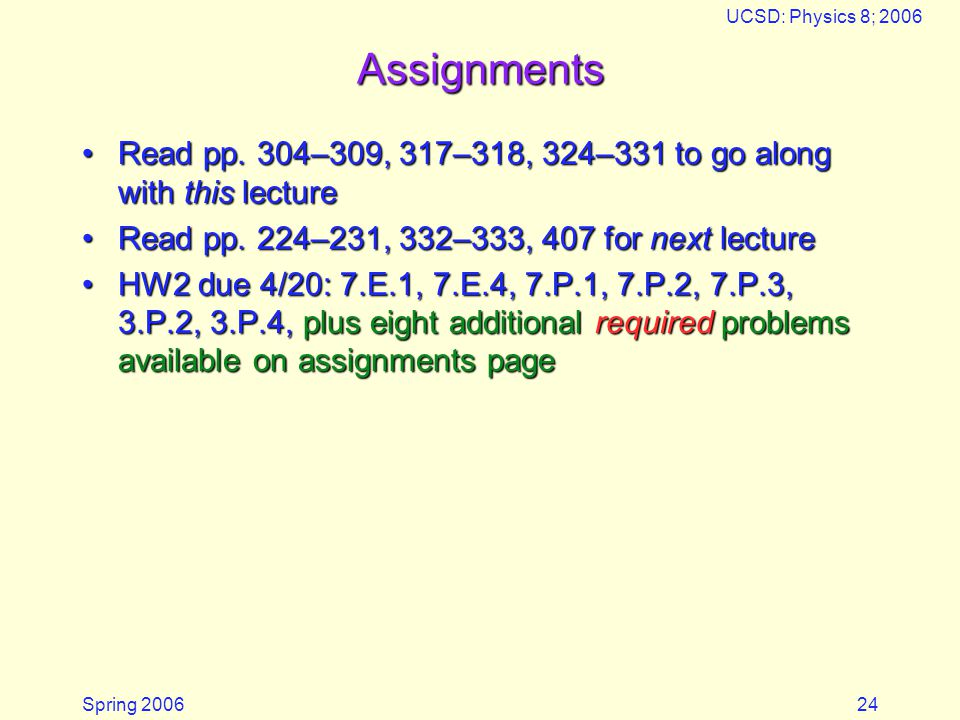 Spring 2006 UCSD: Physics 8; 2006 24 Assignments Read pp. 304–309, 317–318, 324–331 to go along with this lectureRead pp. 304–309, 317–318, 324–331 to