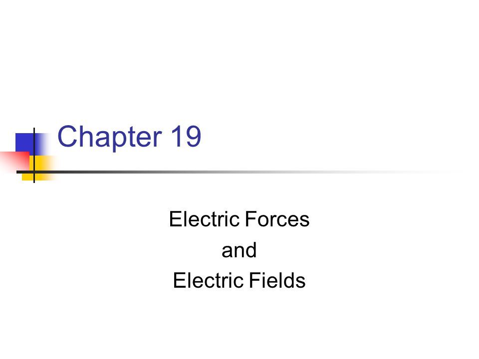 Chapter 19 Electric Forces and Electric Fields