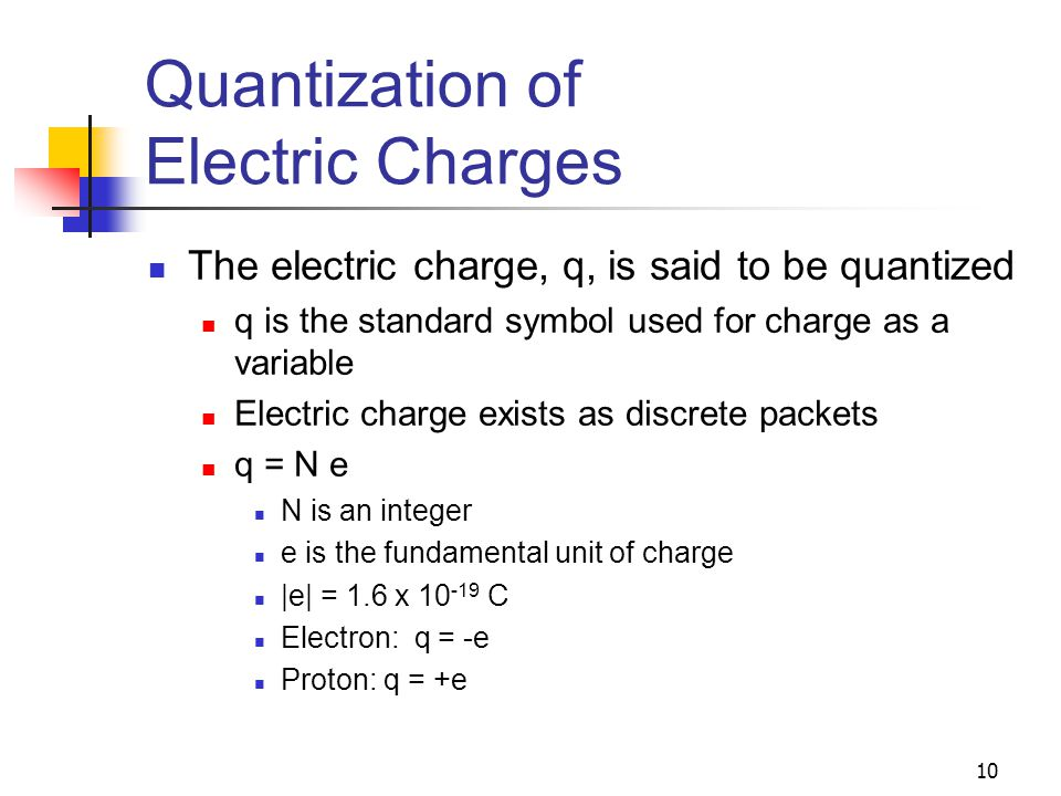 10 Quantization of Electric Charges The electric charge, q, is said to be quantized q is the standard symbol used for charge as a variable Electric ch