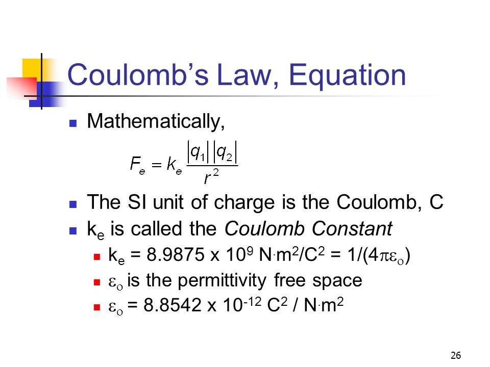 26 Coulomb's Law, Equation Mathematically, The SI unit of charge is the Coulomb, C k e is called the Coulomb Constant k e = 8.9875 x 10 9 N. m 2 /C 2