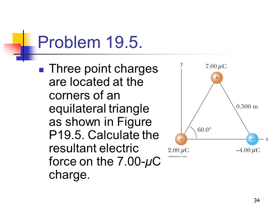 34 Problem 19.5. Three point charges are located at the corners of an equilateral triangle as shown in Figure P19.5. Calculate the resultant electric