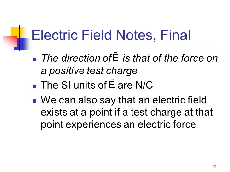 41 Electric Field Notes, Final The direction of is that of the force on a positive test charge The SI units of are N/C We can also say that an electri