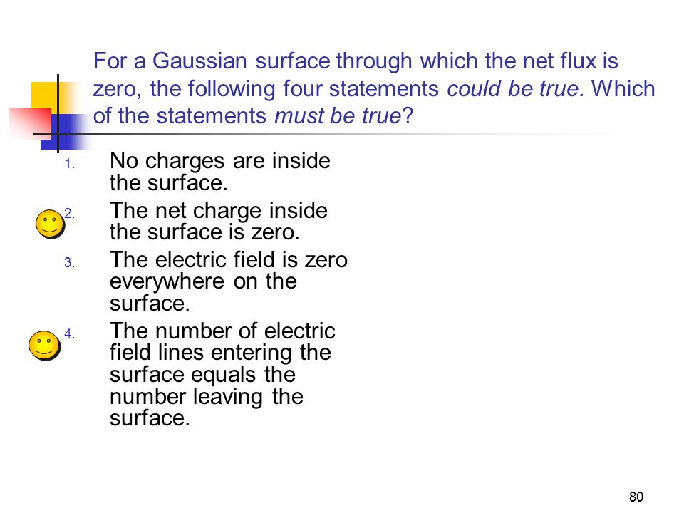 80 For a Gaussian surface through which the net flux is zero, the following four statements could be true. Which of the statements must be true? 1. No
