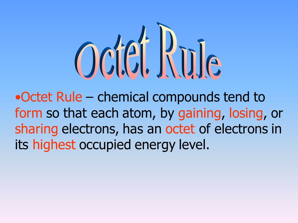 Octet Rule – chemical compounds tend to form so that each atom, by gaining, losing, or sharing electrons, has an octet of electrons in its highest occ