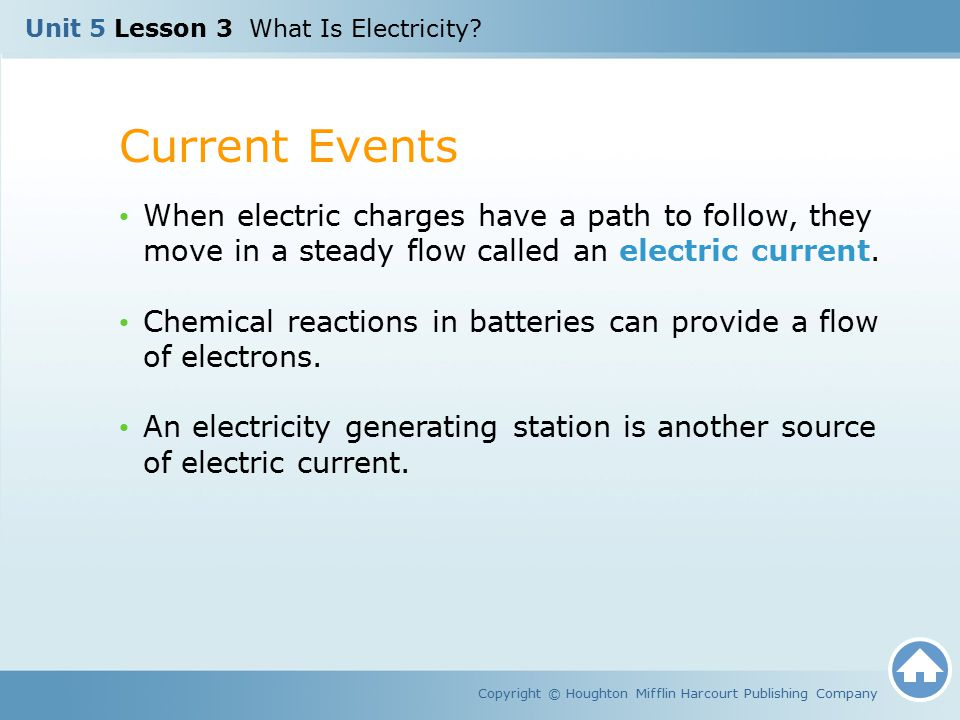 Current Events Copyright © Houghton Mifflin Harcourt Publishing Company When electric charges have a path to follow, they move in a steady flow called