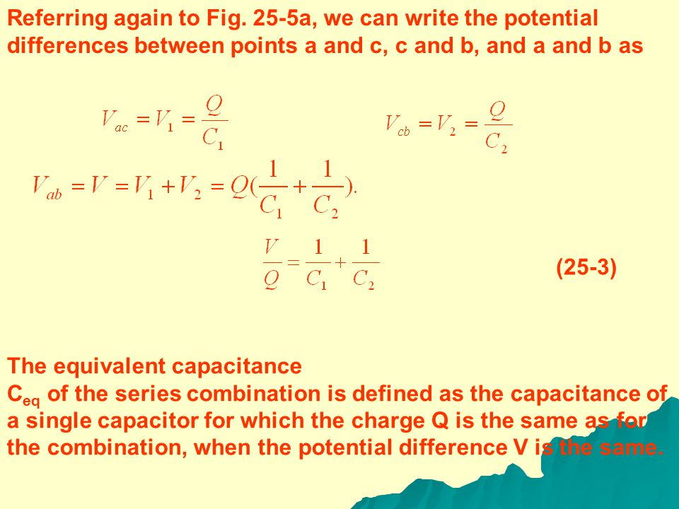 25-3 CAPACITORS IN SERIES AND PARALLEL CAPACITORS IN SERIES Figure 25-5a is a schematic diagram of a series connection. Two capacitors are connected i