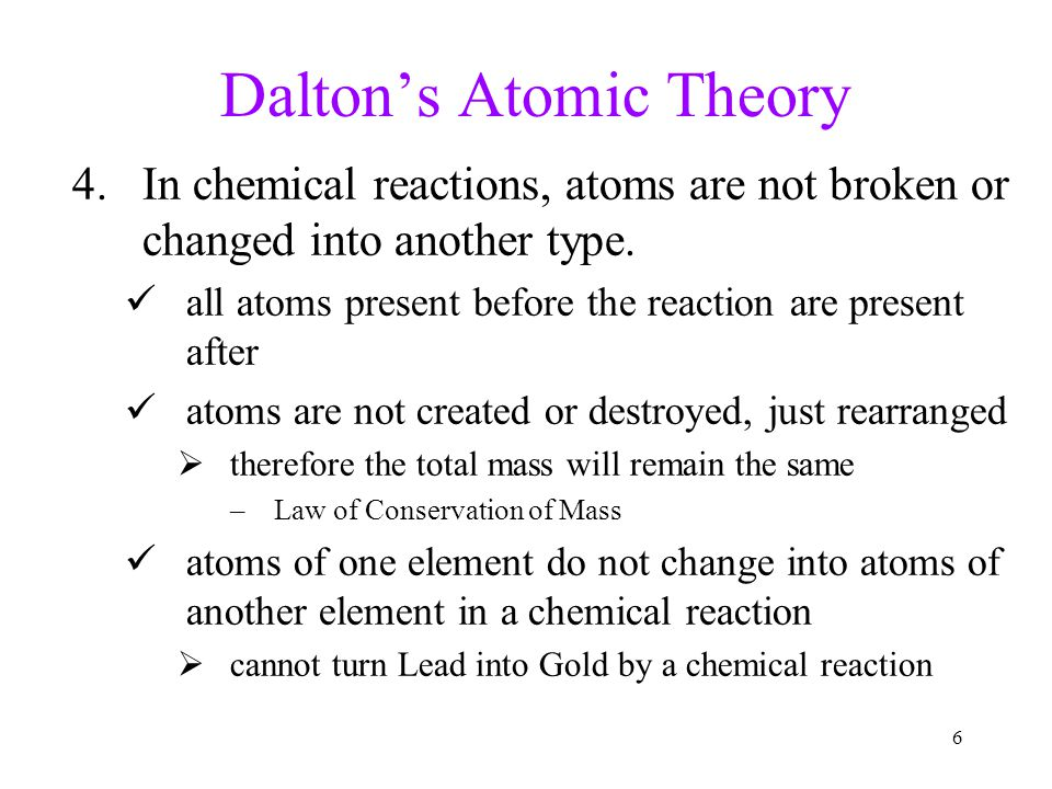 5 Dalton's Atomic Theory 3.Atoms combine in simple, whole-number ratios to form molecules of compounds because atoms are unbreakable, they must combin