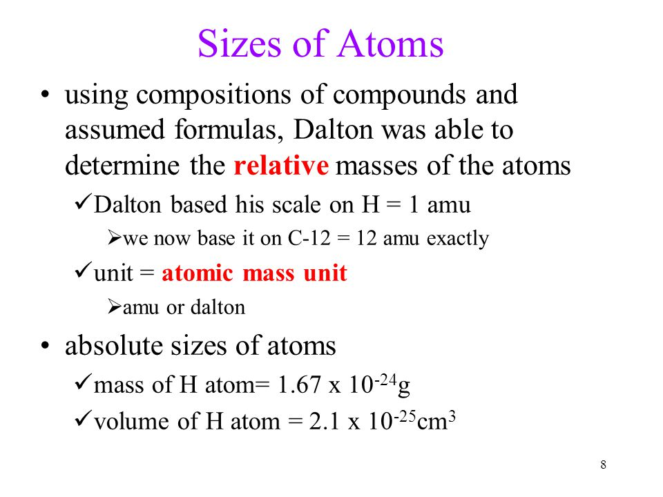 8 Sizes of Atoms using compositions of compounds and assumed formulas, Dalton was able to determine the relative masses of the atoms Dalton based his scale on H = 1 amu  we now base it on C-12 = 12 amu exactly unit = atomic mass unit  amu or dalton absolute sizes of atoms mass of H atom= 1.67 x 10 -24 g volume of H atom = 2.1 x 10 -25 cm 3