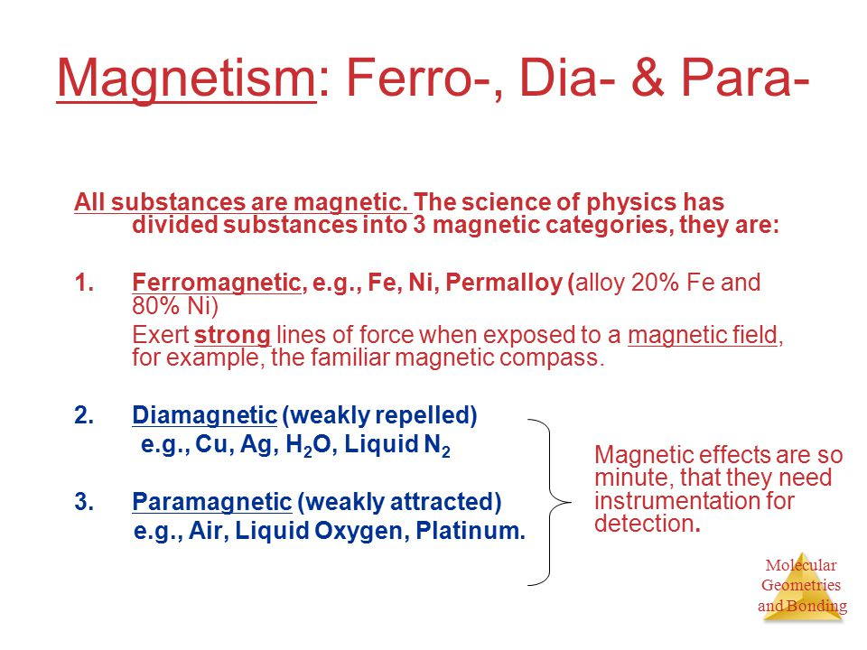 Molecular Geometries and Bonding Magnetism: Ferro-, Dia- & Para- All substances are magnetic.