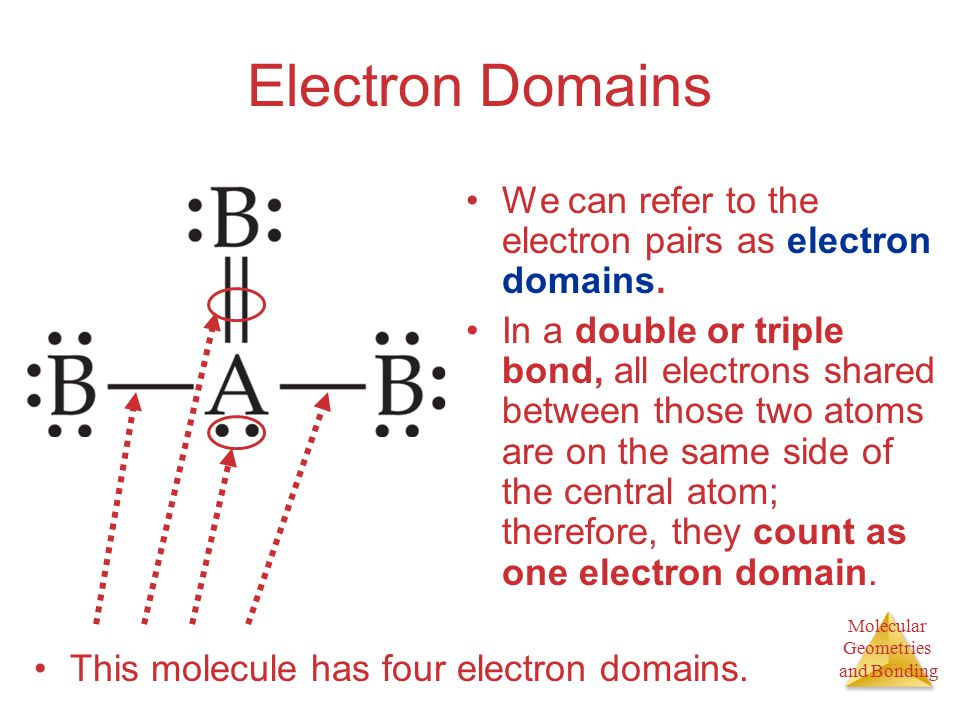 Molecular Geometries and Bonding Electron Domains We can refer to the electron pairs as electron domains.
