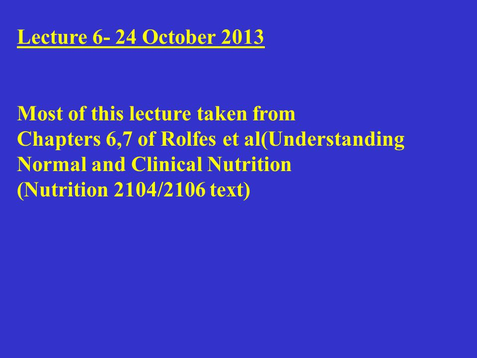 Lecture 6- 24 October 2013 Most of this lecture taken from Chapters 6,7 of Rolfes et al(Understanding Normal and Clinical Nutrition (Nutrition 2104/2106 text)