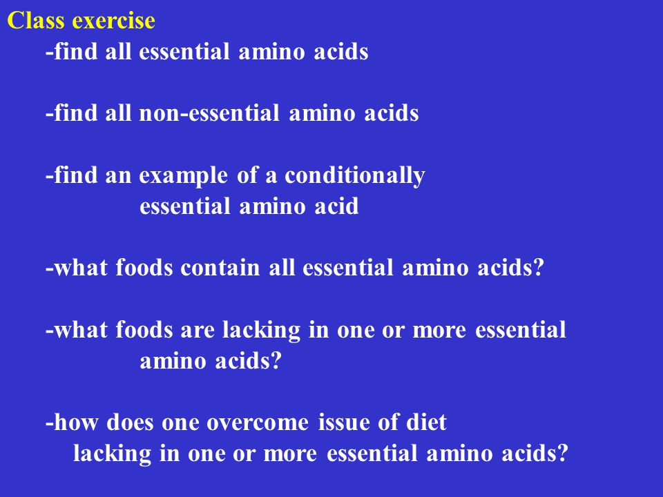 Class exercise -find all essential amino acids -find all non-essential amino acids -find an example of a conditionally essential amino acid -what foods contain all essential amino acids.