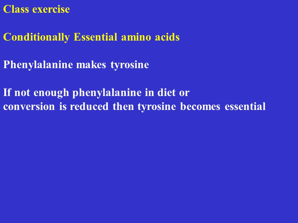Class exercise Conditionally Essential amino acids Phenylalanine makes tyrosine If not enough phenylalanine in diet or conversion is reduced then tyrosine becomes essential