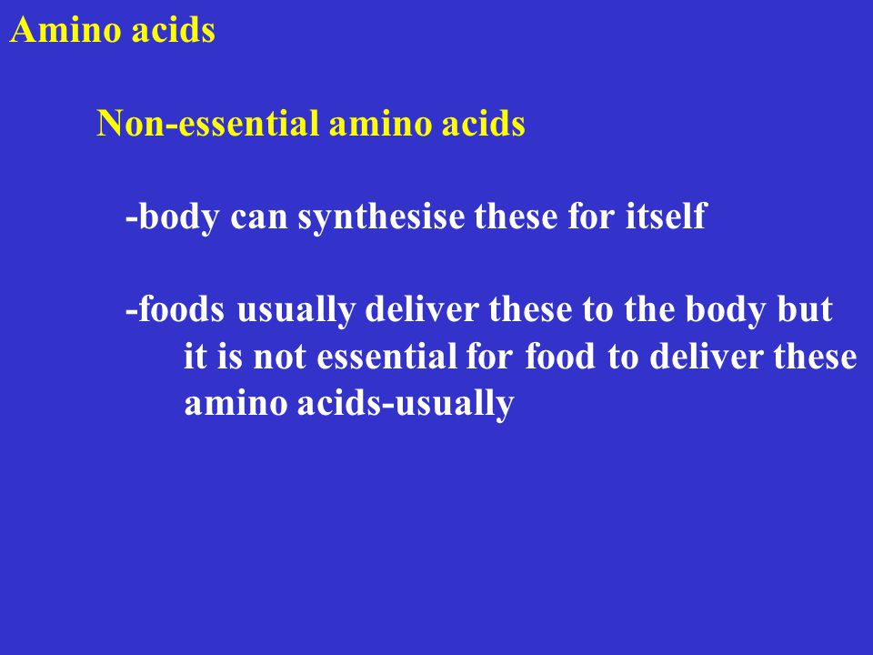Amino acids Non-essential amino acids -body can synthesise these for itself -foods usually deliver these to the body but it is not essential for food to deliver these amino acids-usually