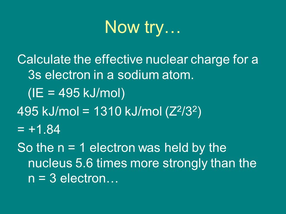 Now try… Calculate the effective nuclear charge for a 3s electron in a sodium atom.