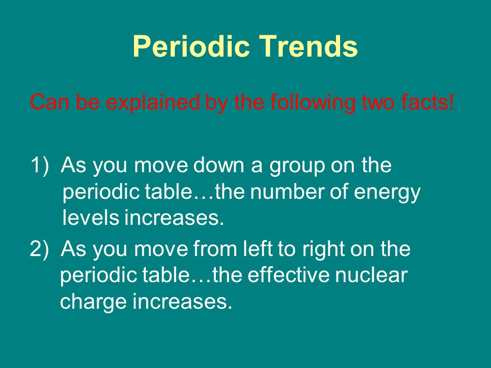 Periodic Trends Can be explained by the following two facts.