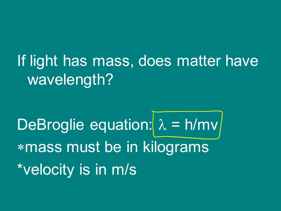 Sample Problem Compare the wavelength of an electron (mass = 9.11 x 10 -31 kg) traveling at 1.0 x 10 7 m/s to that of a ball (mass 0.10 kg) traveling at 35 m/s.