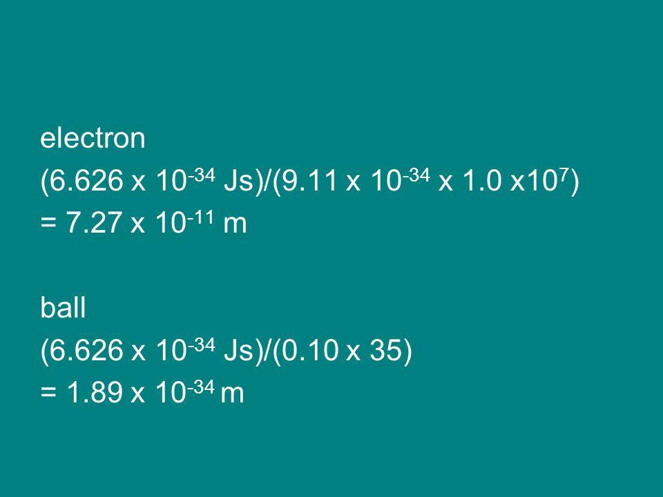 electron (6.626 x 10 -34 Js)/(9.11 x 10 -34 x 1.0 x10 7 ) = 7.27 x 10 -11 m ball (6.626 x 10 -34 Js)/(0.10 x 35) = 1.89 x 10 -34 m