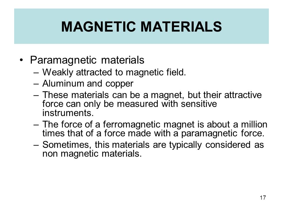 17 MAGNETIC MATERIALS Paramagnetic materials –Weakly attracted to magnetic field. –Aluminum and copper –These materials can be a magnet, but their att