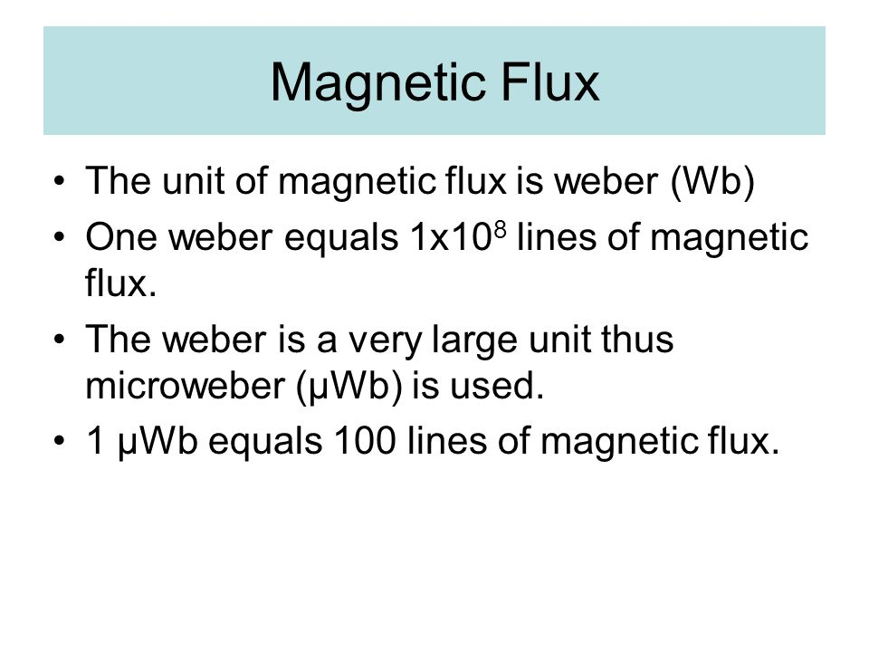 Magnetic Flux The unit of magnetic flux is weber (Wb) One weber equals 1x10 8 lines of magnetic flux. The weber is a very large unit thus microweber (