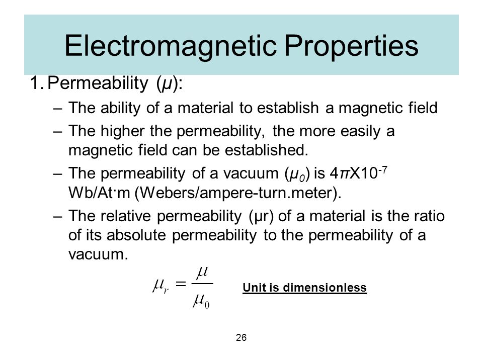 26 Electromagnetic Properties 1.Permeability (μ): –The ability of a material to establish a magnetic field –The higher the permeability, the more easi