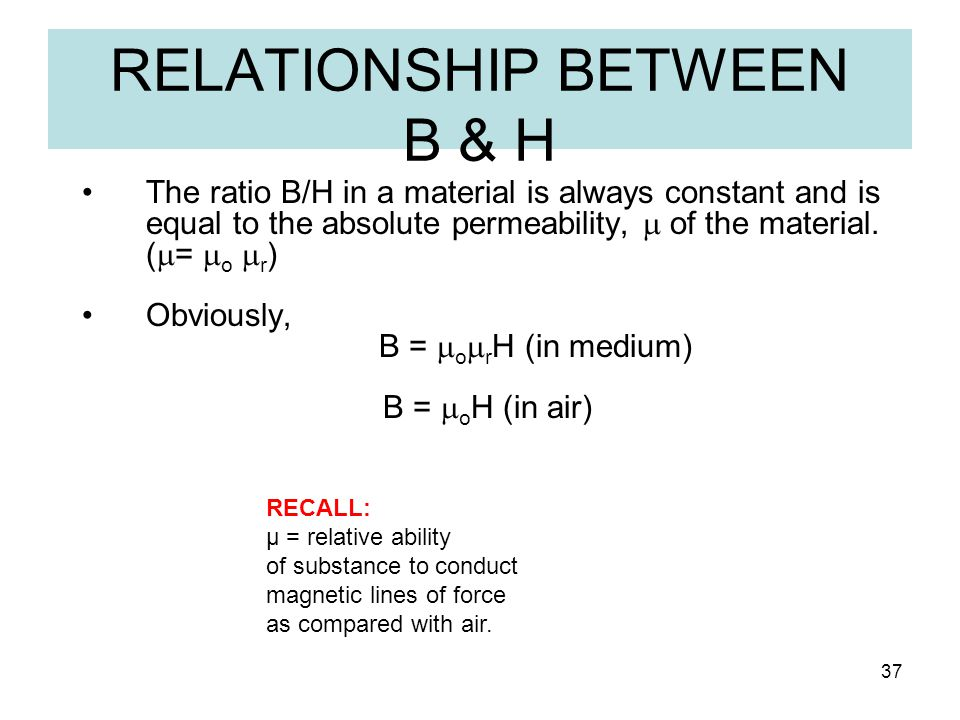 37 The ratio B/H in a material is always constant and is equal to the absolute permeability,  of the material. (  =  o  r ) Obviously, B =  o  r