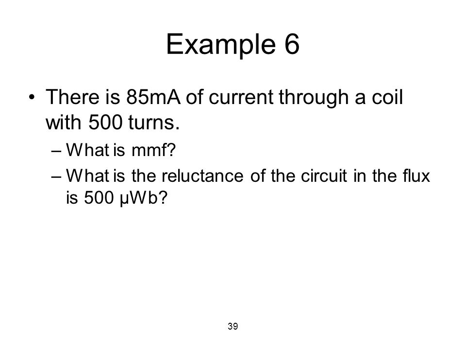39 Example 6 There is 85mA of current through a coil with 500 turns. –What is mmf? –What is the reluctance of the circuit in the flux is 500 μWb?