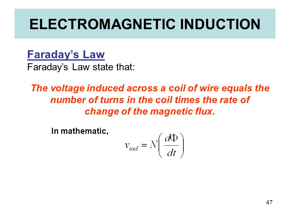 47 ELECTROMAGNETIC INDUCTION Faraday's Law Faraday's Law state that: The voltage induced across a coil of wire equals the number of turns in the coil
