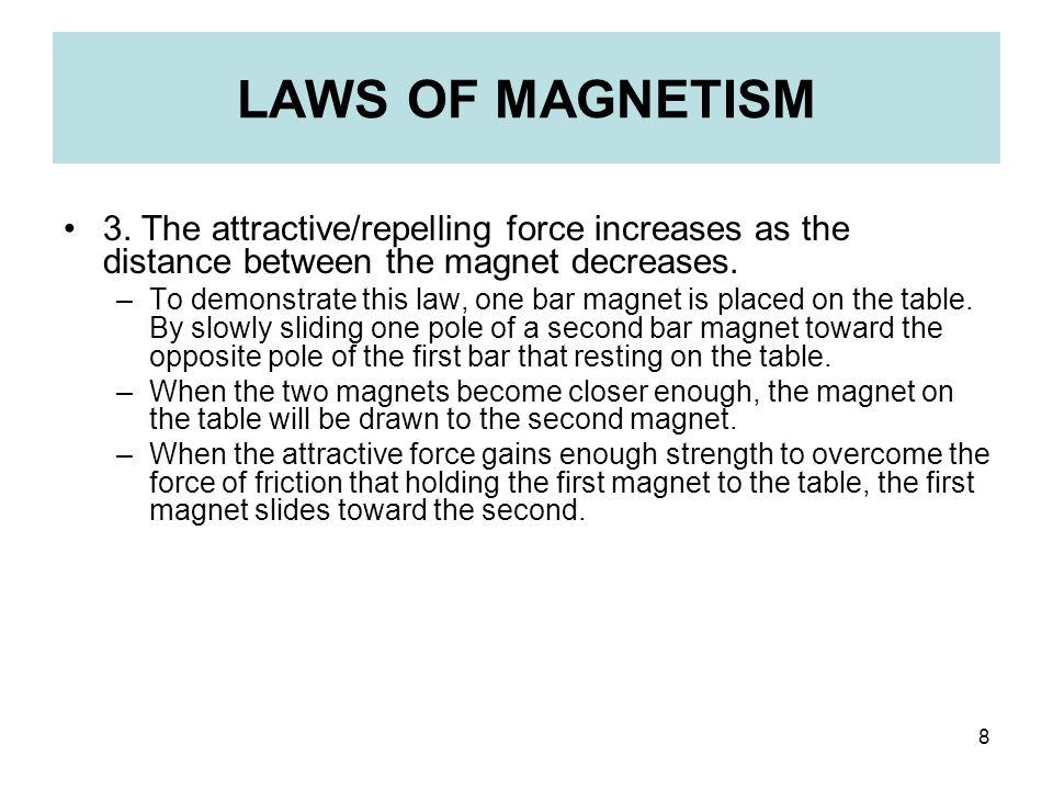 8 LAWS OF MAGNETISM 3. The attractive/repelling force increases as the distance between the magnet decreases. –To demonstrate this law, one bar magnet