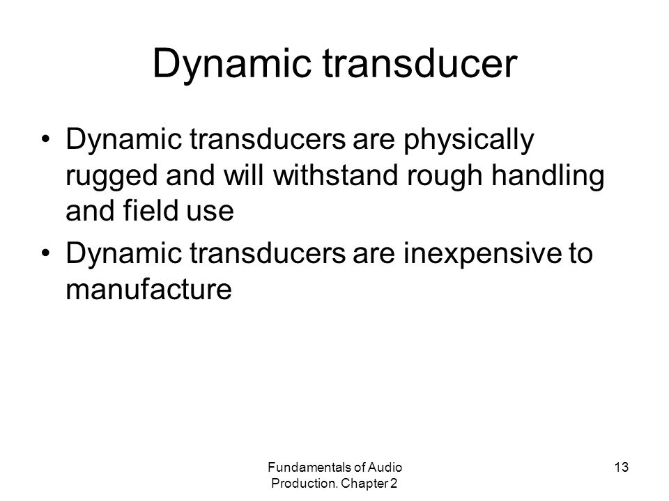 Fundamentals of Audio Production. Chapter 2 13 Dynamic transducer Dynamic transducers are physically rugged and will withstand rough handling and fiel