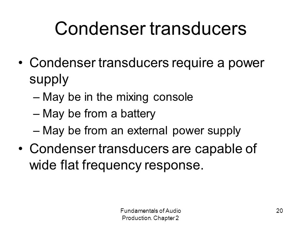 Fundamentals of Audio Production. Chapter 2 20 Condenser transducers Condenser transducers require a power supply –May be in the mixing console –May b