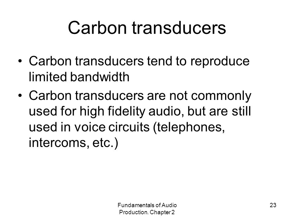 Fundamentals of Audio Production. Chapter 2 23 Carbon transducers Carbon transducers tend to reproduce limited bandwidth Carbon transducers are not co
