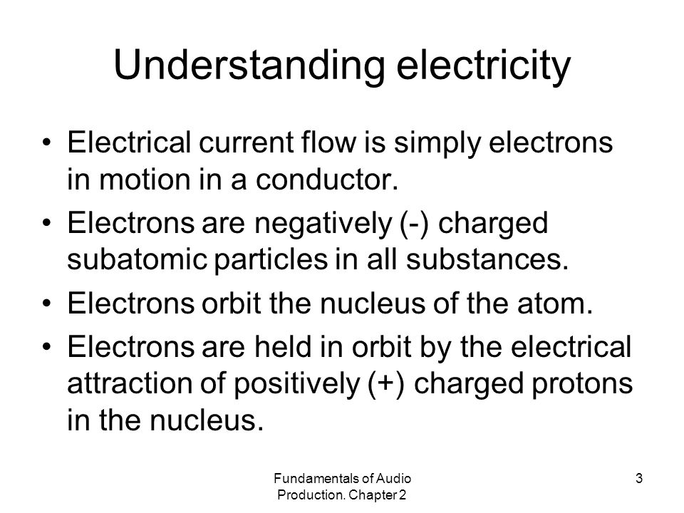 Fundamentals of Audio Production. Chapter 2 3 Understanding electricity Electrical current flow is simply electrons in motion in a conductor. Electron