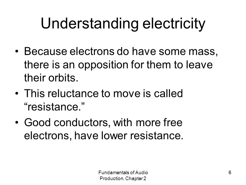 Fundamentals of Audio Production. Chapter 2 6 Understanding electricity Because electrons do have some mass, there is an opposition for them to leave