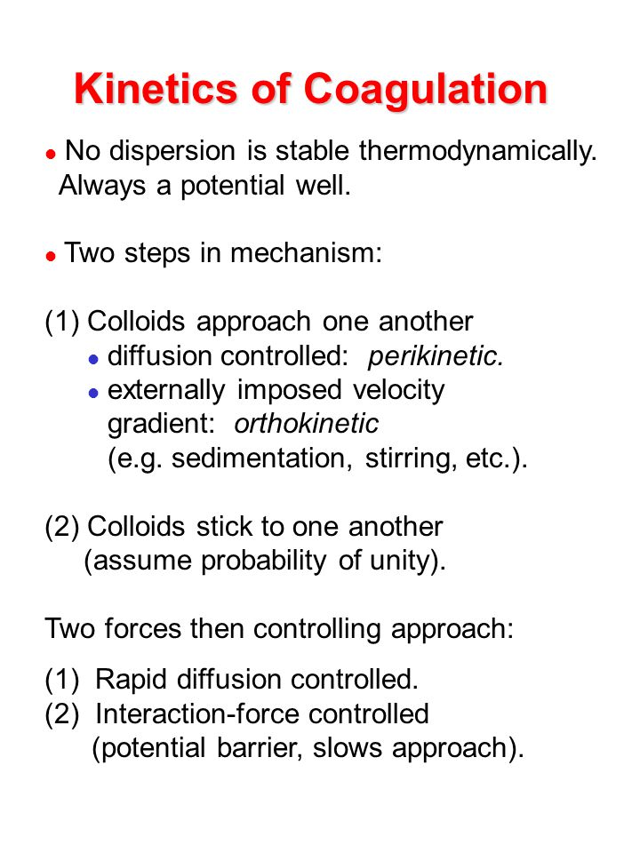 Kinetics of Coagulation No dispersion is stable thermodynamically. Always a potential well. Two steps in mechanism: (1) Colloids approach one another