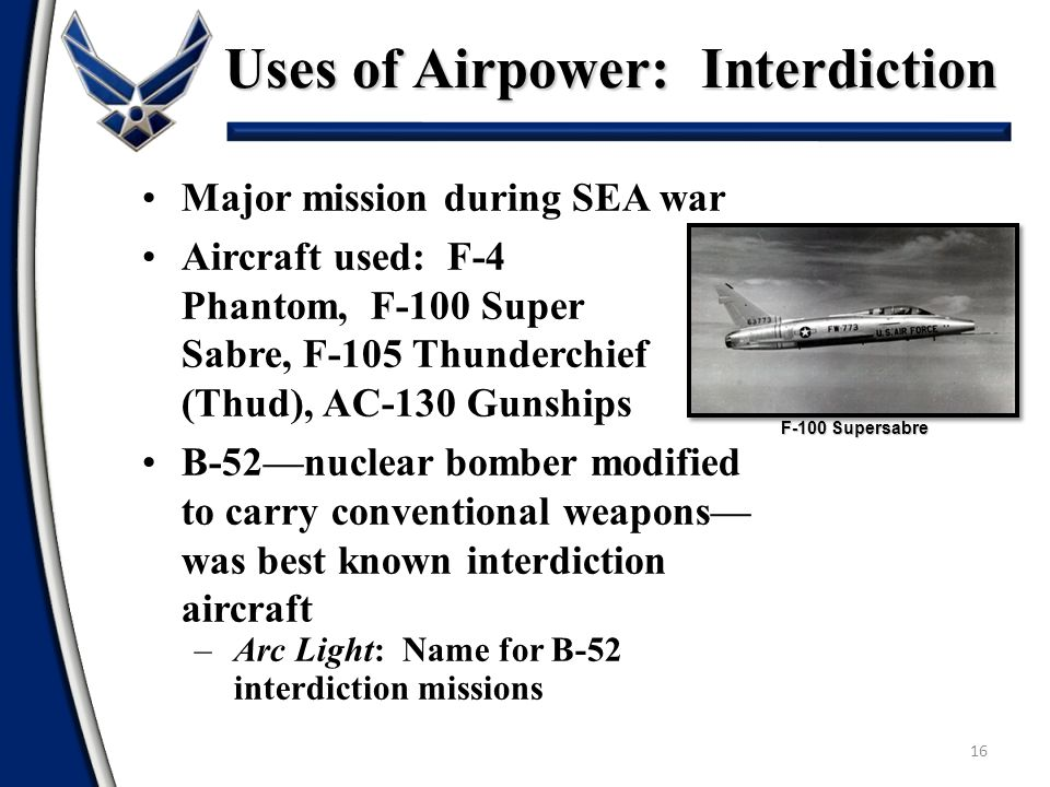 Uses of Airpower: Interdiction 16 Major mission during SEA war Aircraft used: F-4 Phantom, F-100 Super Sabre, F-105 Thunderchief (Thud), AC-130 Gunshi