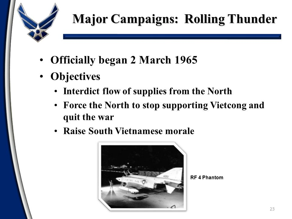 Major Campaigns: Rolling Thunder 23 Officially began 2 March 1965 Objectives Interdict flow of supplies from the North Force the North to stop support