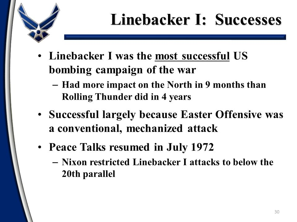 Linebacker I: Successes 30 Linebacker I was the most successful US bombing campaign of the war – Had more impact on the North in 9 months than Rolling