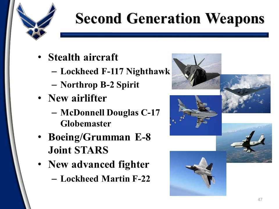 47 Stealth aircraft – Lockheed F-117 Nighthawk – Northrop B-2 Spirit New airlifter – McDonnell Douglas C-17 Globemaster Boeing/Grumman E-8 Joint STARS