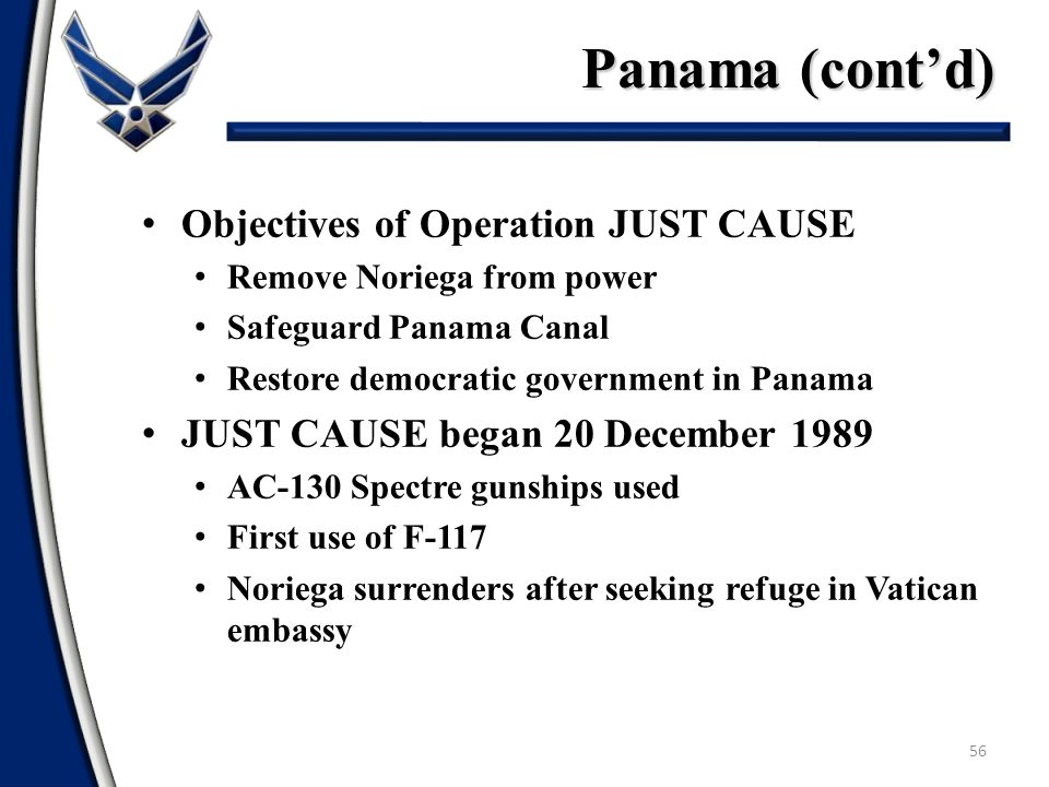 Panama (cont'd) 56 Objectives of Operation JUST CAUSE Remove Noriega from power Safeguard Panama Canal Restore democratic government in Panama JUST CA