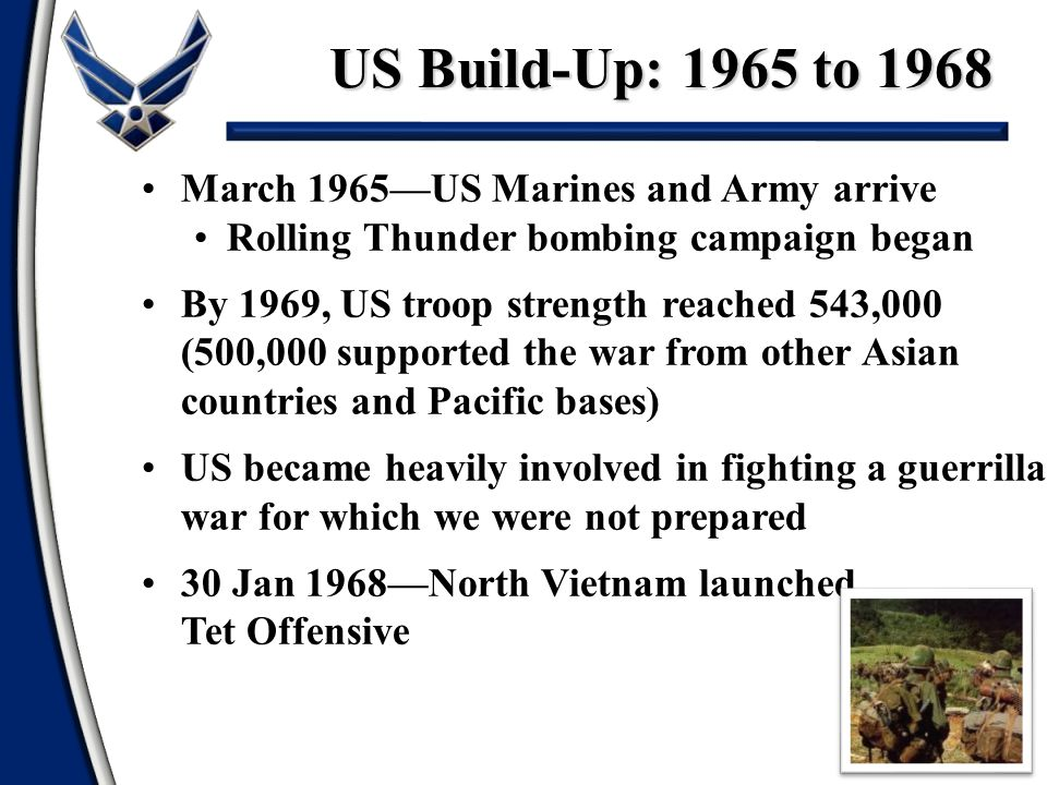 US Build-Up: 1965 to 1968 7 March 1965—US Marines and Army arrive Rolling Thunder bombing campaign began By 1969, US troop strength reached 543,000 (5