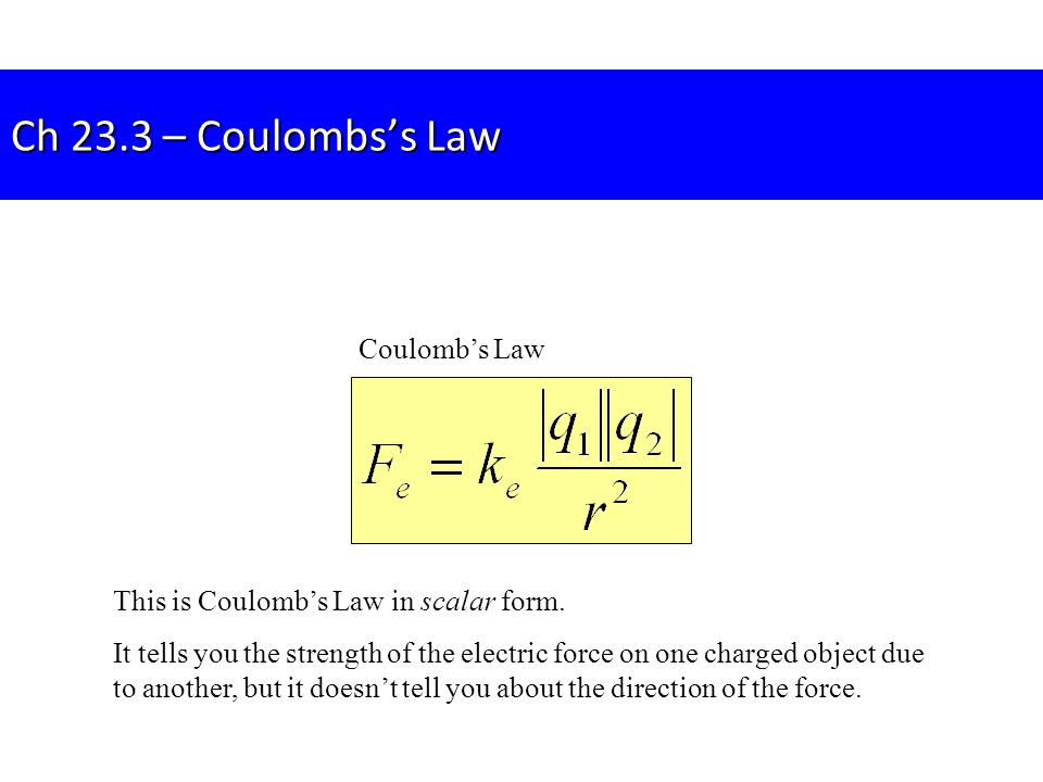 Ch 23.3 – Coulombs's Law Coulomb's Law This is Coulomb's Law in scalar form. It tells you the strength of the electric force on one charged object due